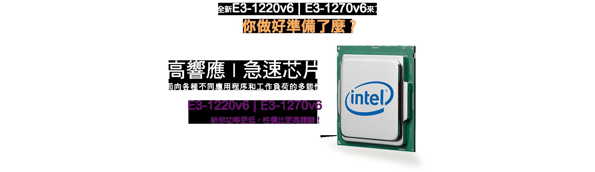 全新E3-1220v6 E3-1270v6來了 你做好準備了麼? 高響應,急速芯片 面向各種不同應用程序和工作負荷的多能性 E3 - 1220v6 E3-1270v6 給你功率更低,性價比更高體驗!