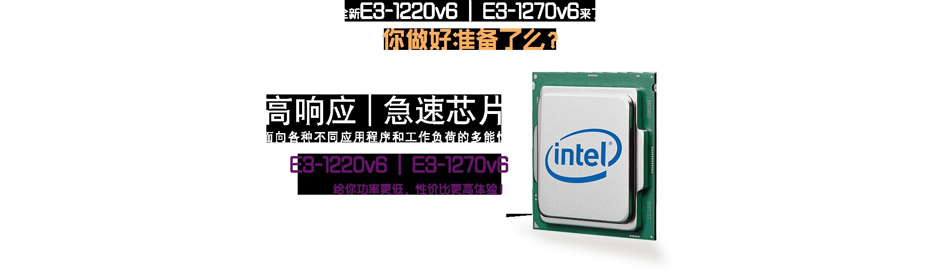 全新E3-1220v6 E3-1270v6来了 你做好准备了么? 高响应,急速芯片 面向各种不同应用程序和工作负荷的多能性 E3 - 1220v6 E3-1270v6 给你功率更低,性价比更高体验!