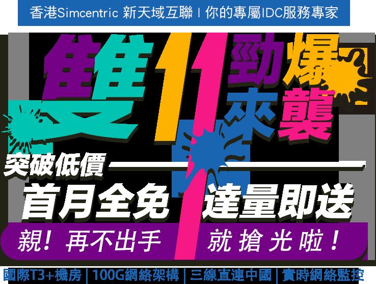 雙十一勁爆來襲,突破低價 首月全免,達量即送 親!再不出手,就搶光啦! 國際T3 +機房/ 100G網絡架構/三線直連中國/實時網絡監控 香港Simcentric新天域互聯,你的專屬IDC服務專家